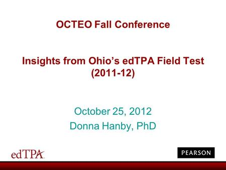 OCTEO Fall Conference Insights from Ohio's edTPA Field Test (2011-12) October 25, 2012 Donna Hanby, PhD.