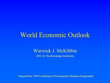 World Economic Outlook Warwick J. McKibbin ANU & The Brookings Institution Prepared for 1999 Conference of Economists Business Symposium.