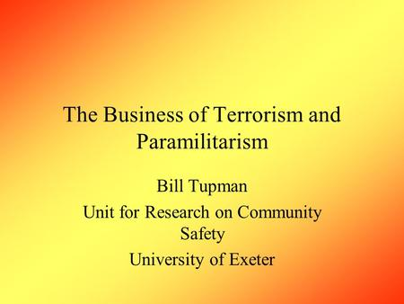 The Business of Terrorism and Paramilitarism Bill Tupman Unit for Research on Community Safety University of Exeter.