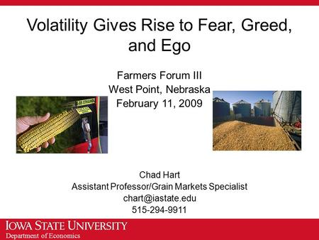Department of Economics Volatility Gives Rise to Fear, Greed, and Ego Farmers Forum III West Point, Nebraska February 11, 2009 Chad Hart Assistant Professor/Grain.