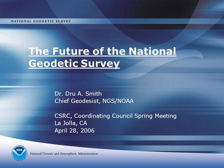 The Future of the National Geodetic Survey Dr. Dru A. Smith Chief Geodesist, NGS/NOAA CSRC, Coordinating Council Spring Meeting La Jolla, CA April 28,