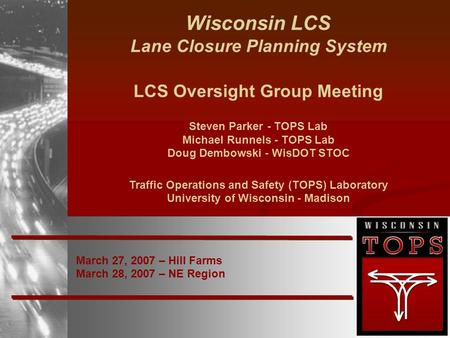 March 27, 2007 – Hill Farms March 28, 2007 – NE Region Wisconsin LCS Lane Closure Planning System LCS Oversight Group Meeting Steven Parker - TOPS Lab.