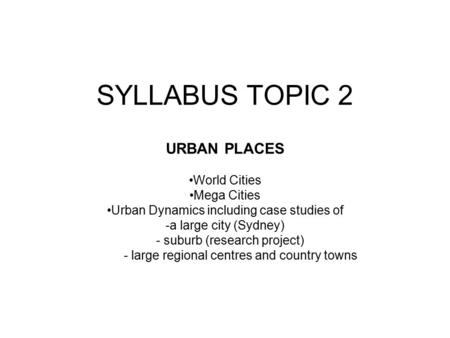 SYLLABUS TOPIC 2 URBAN PLACES World Cities Mega Cities Urban Dynamics including case studies of -a large city (Sydney) - suburb (research project) - large.