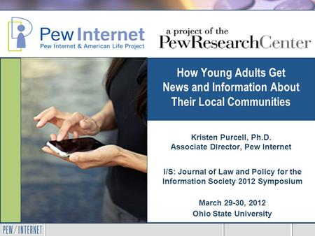 How Young Adults Get News and Information About Their Local Communities I/S: Journal of Law and Policy for the Information Society 2012 Symposium March.