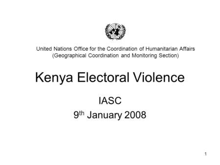 1 Kenya Electoral Violence IASC 9 th January 2008 United Nations Office for the Coordination of Humanitarian Affairs (Geographical Coordination and Monitoring.