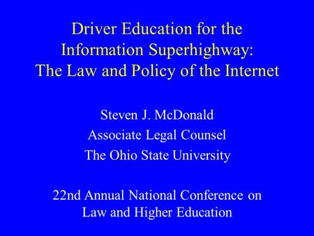 Driver Education for the Information Superhighway: The Law and Policy of the Internet Steven J. McDonald Associate Legal Counsel The Ohio State University.