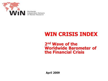 WIN CRISIS INDEX 2 nd Wave of the Worldwide Barometer of the Financial Crisis April 2009.