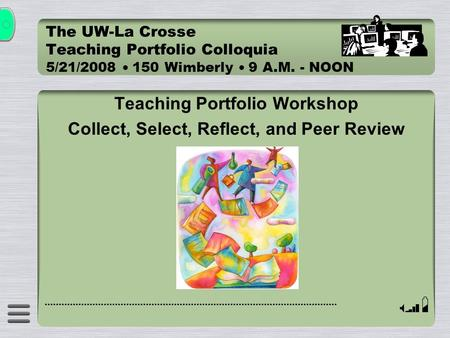 The UW-La Crosse Teaching Portfolio Colloquia 5/21/2008  150 Wimberly  9 A.M. - NOON Teaching Portfolio Workshop Collect, Select, Reflect, and Peer Review.