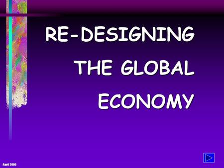 April 2000 RE-DESIGNING THE GLOBAL ECONOMY THE GLOBAL ECONOMY - and its problems The current state of affair: 365 billionaires have the same wealth as.