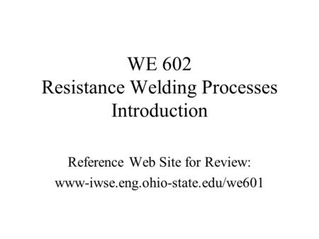 WE 602 Resistance Welding Processes Introduction Reference Web Site for Review: www-iwse.eng.ohio-state.edu/we601.