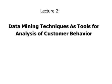 Data Mining Techniques As Tools for Analysis of Customer Behavior Lecture 2: