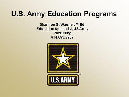 U.S. Army Education Programs Shannon G. Wagner, M.Ed. Education Specialist, US Army Recruiting 614.693.2937.