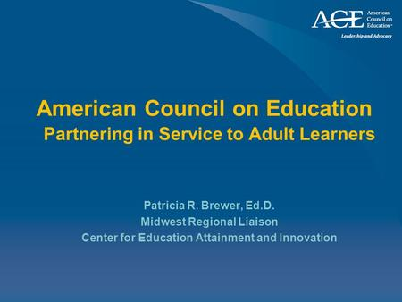 American Council on Education Partnering in Service to Adult Learners Patricia R. Brewer, Ed.D. Midwest Regional Liaison Center for Education Attainment.