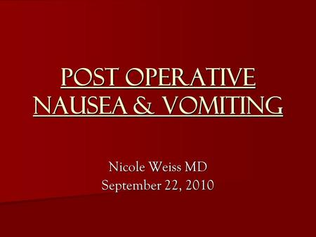 Post Operative Nausea & Vomiting Nicole Weiss MD September 22, 2010.