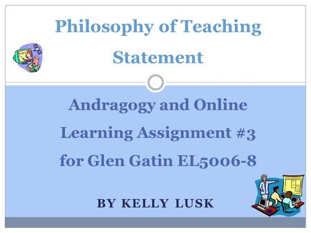 BY KELLY LUSK Andragogy and Online Learning Assignment #3 for Glen Gatin EL5006-8 Philosophy of Teaching Statement.