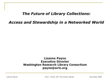 November 2008 VALA - CAVAL 30 th Anniversary SeriesLizanne Payne The Future of Library Collections: Access and Stewardship in a Networked World Lizanne.