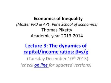 Economics of Inequality (Master PPD & APE, Paris School of Economics) Thomas Piketty Academic year 2013-2014 Lecture 3: The dynamics of capital/income.