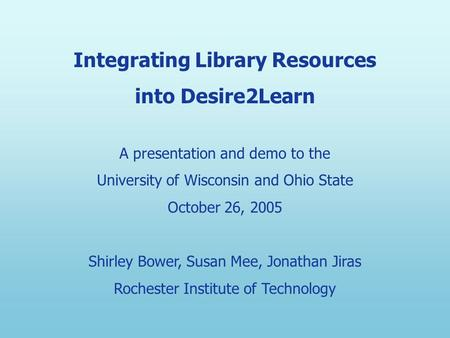 Integrating Library Resources into Desire2Learn A presentation and demo to the University of Wisconsin and Ohio State October 26, 2005 Shirley Bower, Susan.