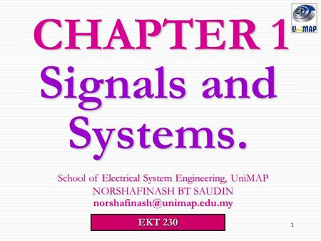 1 Signals <strong>and</strong> Systems. CHAPTER 1 School <strong>of</strong> Electrical System Engineering, UniMAP School <strong>of</strong> Electrical System Engineering, UniMAP NORSHAFINASH BT SAUDIN.