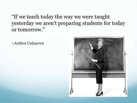 """If we teach today the way we were taught yesterday we aren't preparing students for today or tomorrow."" ~Author Unknown."