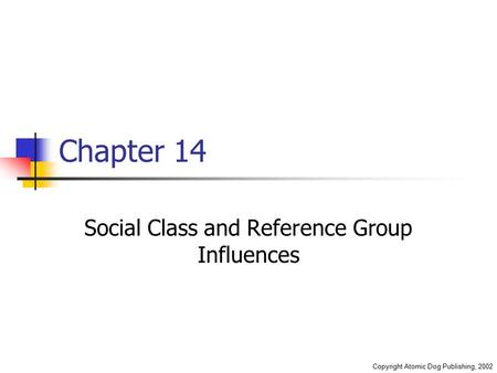 Copyright Atomic Dog Publishing, 2002 Chapter 14 Social Class and Reference Group Influences.