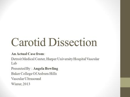Carotid Dissection An Actual Case from: Detroit Medical Center, Harper University Hospital Vascular Lab Presented By : Angela Bowling Baker College Of.