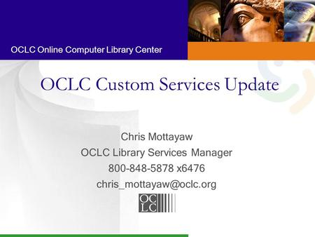 OCLC Online Computer Library Center OCLC Custom Services Update Chris Mottayaw OCLC Library Services Manager 800-848-5878 x6476