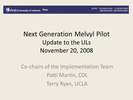Next Generation Melvyl Pilot Update to the ULs November 20, 2008 Co-chairs of the Implementation Team Patti Martin, CDL Terry Ryan, UCLA.
