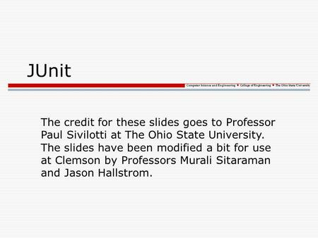 Computer Science and Engineering College of Engineering The Ohio State University JUnit The credit for these slides goes to Professor Paul Sivilotti at.