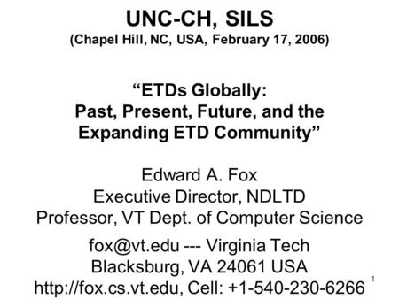 "1 UNC-CH, SILS (Chapel Hill, NC, USA, February 17, 2006) ""ETDs Globally: Past, Present, Future, and the Expanding ETD Community"" Edward A. Fox Executive."