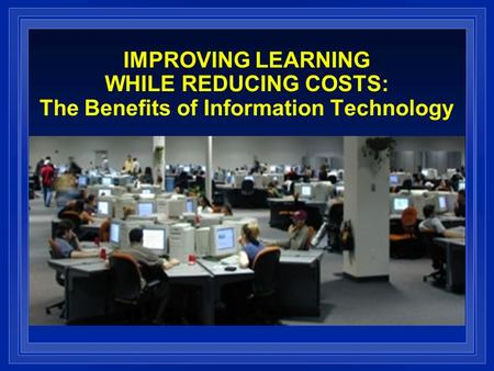 IMPROVING LEARNING WHILE REDUCING COSTS: The Benefits of Information Technology.