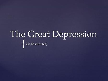 { The Great Depression (in 45 minutes).  WWI caused the US to have the best economy in the world and it grew rapidly in the 1920s  Farms and factories.