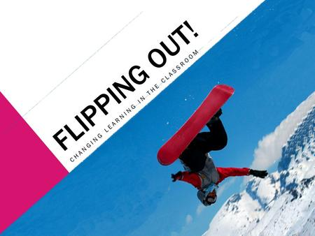 FLIPPING OUT! CHANGING LEARNING IN THE CLASSROOM.