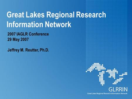 Great Lakes Regional Research Information Network 2007 IAGLR Conference 29 May 2007 Jeffrey M. Reutter, Ph.D.