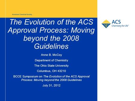 American Chemical Society The Evolution of the ACS Approval Process: Moving beyond the 2008 Guidelines Anne B. McCoy Department of Chemistry The Ohio State.