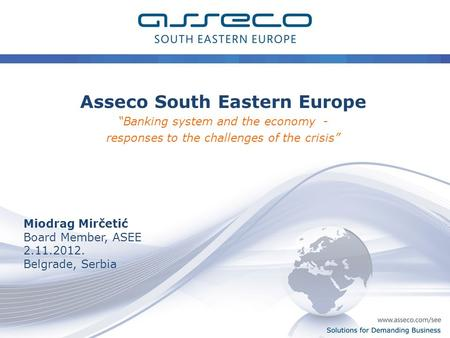 "0 Solutions for Demanding Business Asseco South Eastern Europe ""Banking system and the economy - responses to the challenges of the crisis"" Miodrag Mirčetić."