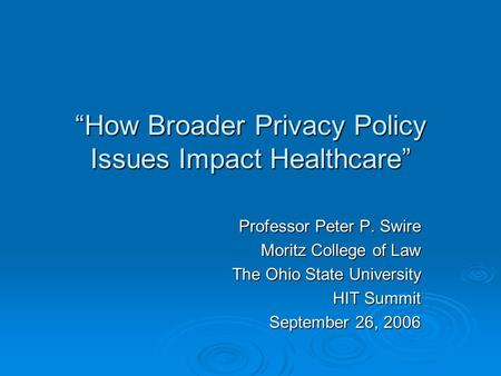 """How Broader Privacy Policy Issues Impact Healthcare"" Professor Peter P. Swire Moritz College of Law The Ohio State University HIT Summit September 26,"