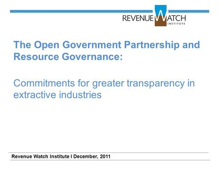 The Open Government Partnership and Resource Governance: Commitments for greater transparency in extractive industries Revenue Watch Institute I December,