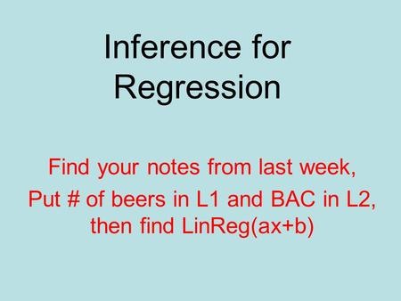 Inference for Regression Find your notes from last week, Put # of beers in L1 and BAC in L2, then find LinReg(ax+b)