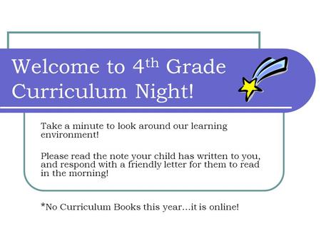 Welcome to 4 th Grade Curriculum Night! Take a minute to look around our learning environment! Please read the note your child has written to you, and.