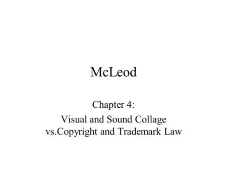 McLeod Chapter 4: Visual and Sound Collage vs.Copyright and Trademark Law.