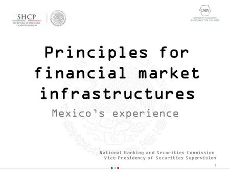 Principles for financial market infrastructures Mexico's experience 1 National Banking and Securities Commission Vice Presidency of Securities Supervision.