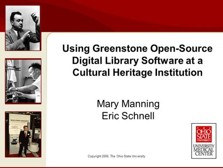 Copyright 2006, The Ohio State University Mary Manning Eric Schnell Using Greenstone Open-Source Digital Library Software at a Cultural Heritage Institution.