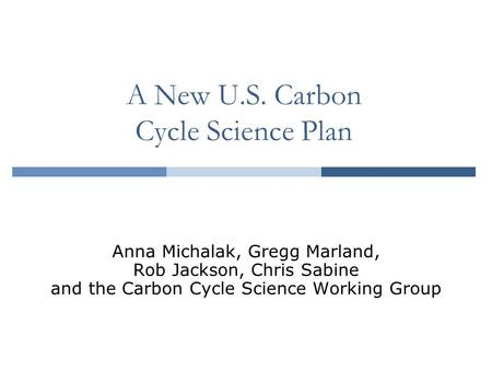 A New U.S. Carbon Cycle Science Plan Anna Michalak, Gregg Marland, Rob Jackson, Chris Sabine and the Carbon Cycle Science Working Group.