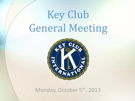 Monday, October 5 th, 2013 Key Club General Meeting.