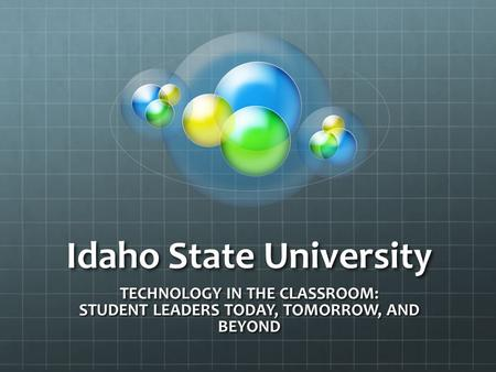 Idaho State University TECHNOLOGY IN THE CLASSROOM: STUDENT LEADERS TODAY, TOMORROW, AND BEYOND.