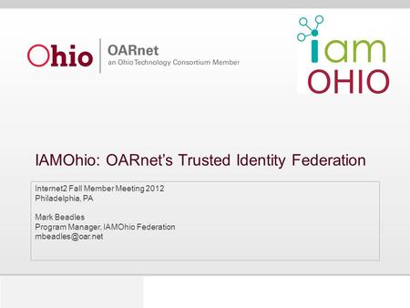 IAMOhio: OARnet's Trusted Identity Federation Internet2 Fall Member Meeting 2012 Philadelphia, PA Mark Beadles Program Manager, IAMOhio Federation