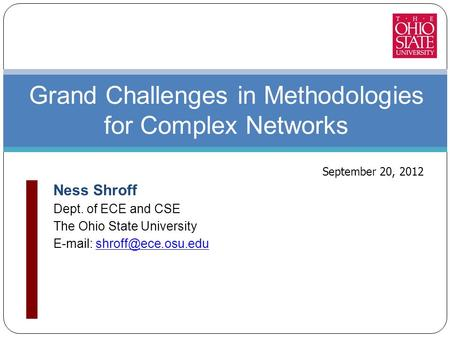 Ness Shroff Dept. of ECE and CSE The Ohio State University   Grand Challenges in Methodologies for Complex Networks.