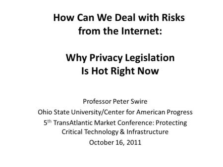 How Can We Deal with Risks from the Internet: Why Privacy Legislation Is Hot Right Now Professor Peter Swire Ohio State University/Center for American.