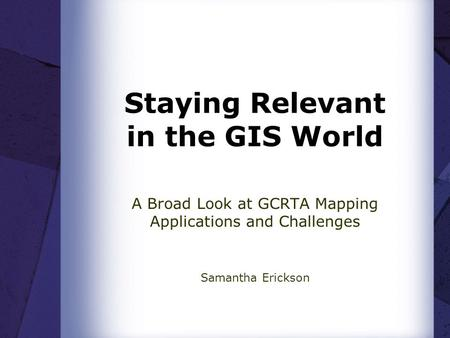 Staying Relevant in the GIS World A Broad Look at GCRTA Mapping Applications and Challenges Samantha Erickson.